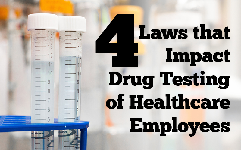 4 Laws that Impact Drug Testing of Healthcare Employees