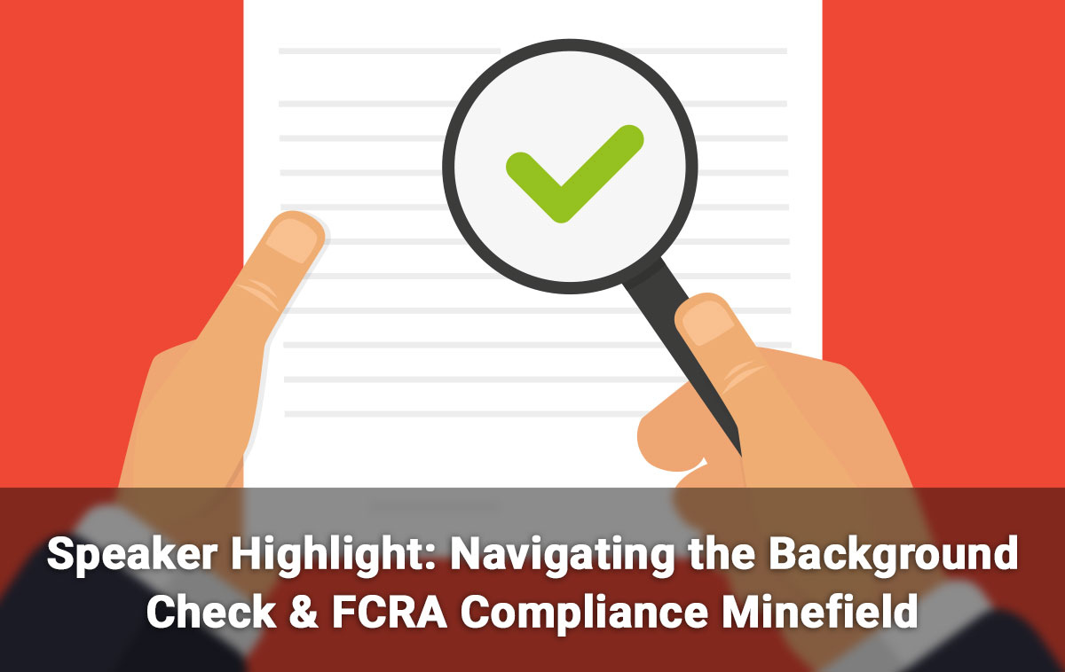 Speaker Highlight: Navigating the Background Check & FCRA Compliance Minefield