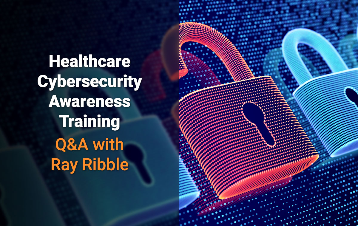 Healthcare Cybersecurity Awareness Training Q & A with Ray Ribble