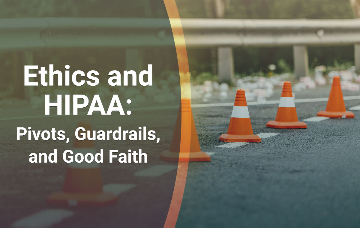 Ethics and HIPAA: Pivots, Guardrails, and Good Faith